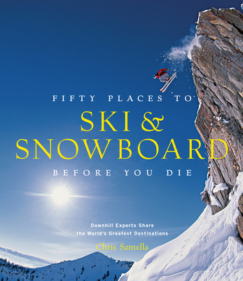 Fifty Places to Ski and Snowboard Before You Die: Downhill Experts Share the World's Greatest Destinations Cover Image