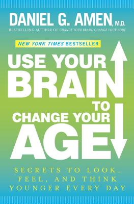 Use Your Brain to Change Your Age: Secrets to Look, Feel, and Think Younger Every Day Cover Image