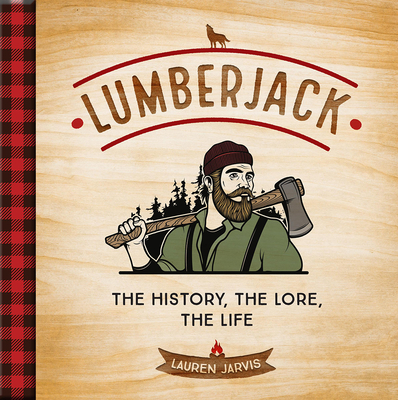Lumberjack: The History, the Lore, the Life Cover Image