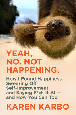 Yeah, No. Not Happening.: How I Found Happiness Swearing Off Self-Improvement and Saying F*ck It All—and How You Can Too Cover Image