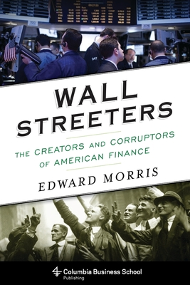 Wall Streeters: The Creators and Corruptors of American Finance (Columbia Business School Publishing) Cover Image