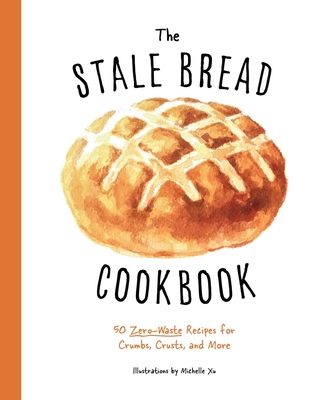 The  Stale Bread Cookbook: 50 Zero Waste Recipes for Crumbs, Crusts, and More Cover Image