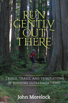 Run Gently Out There: Trials, trails, and tribulations of running ultramarathons Cover Image