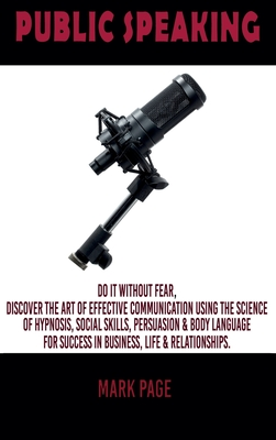 Public Speaking: Do It Without Fear. Discover the Art Of Effective Communication Using The Science Of Hypnosis, Social Skills, Persuasi Cover Image