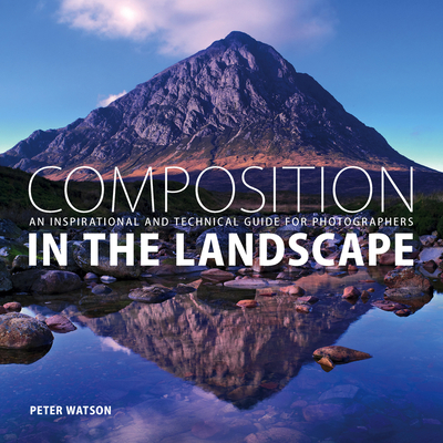 Composition in the Landscape: An Inspirational and Technical Guide for Photographers Cover Image