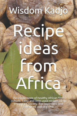 Recipe ideas from Africa: The exotic taste of a healthy food culture. Tasty and little used formulas of an important society. For beginners and Cover Image