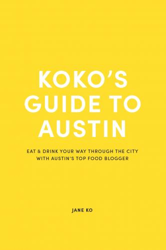 Koko's Guide To Austin: Eat & Drink Your Way Through The City With Austin's Top Food Blogger Cover Image