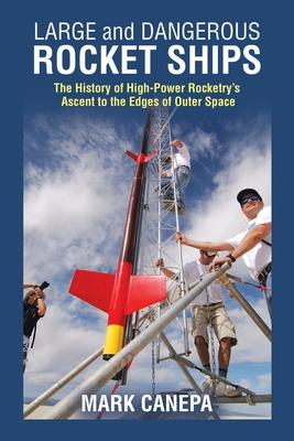 Large and Dangerous Rocket Ships: The History of High-Power Rocketry's Ascent to the Edges of Outer Space cover