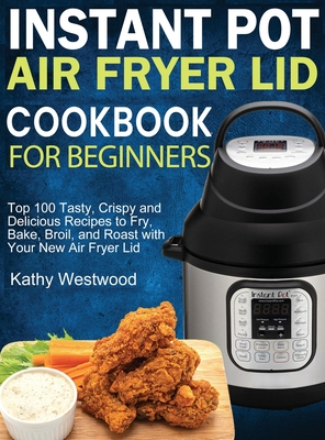 Instant Pot Air Fryer Lid Cookbook for Beginners: Top 100 Tasty, Crispy and Delicious Recipes to Fry, Bake, Broil, and Roast with Your New Air Fryer L Cover Image