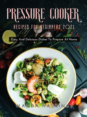 Pressure Cooker Recipes for Beginners 2021: Easy And Delicious Dishes To Prepare At Home Cover Image