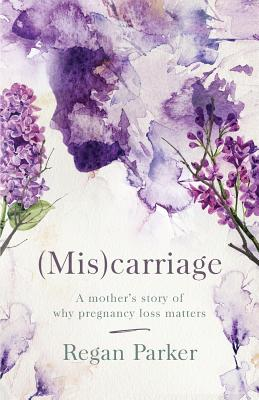 (Mis)carriage: A Mother's Story of Why Pregnancy Loss Matters Cover Image