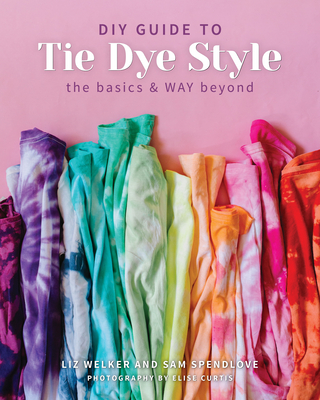 DIY Guide to Tie Dye Style: The Basics & Way Beyond Cover Image