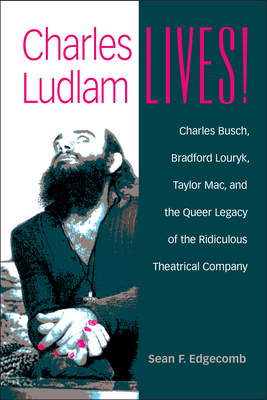 Charles Ludlam Lives!: Charles Busch, Bradford Louryk, Taylor Mac, and the Queer Legacy of the Ridiculous Theatrical Company (Triangulations: Lesbian/Gay/Queer Theater/Drama/Performance) Cover Image