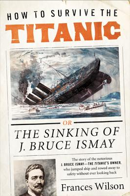 How to Survive the Titanic: The Sinking of J. Bruce Ismay Cover Image