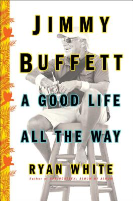 Jimmy Buffett: A Good Life All the Way by Ryan White