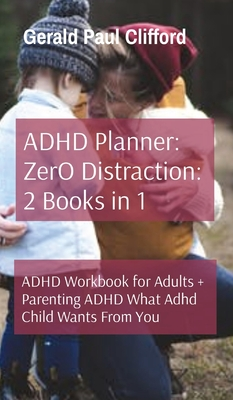 ADHD Planner: ZerO Distraction: 2 Books in 1: ADHD Workbook for Adults + Parenting ADHD What Adhd Child Wants From You Cover Image