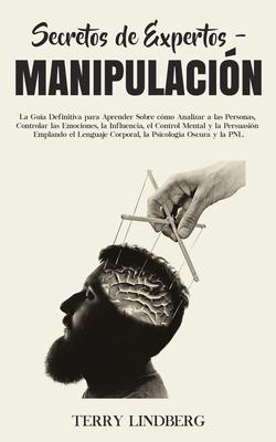 Secretos de Expertos - Manipulación: La Guía Definitiva para Aprender Sobre cómo Analizar a las Personas, Controlar las Emociones, la Influencia, el C Cover Image