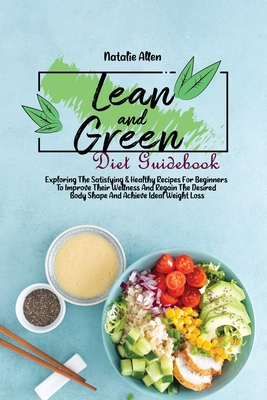 Lean And Green Diet Guidebook: Exploring The Satisfying & Healthy Recipes For Beginners To Improve Their Wellness And Regain The Desired Body Shape A Cover Image