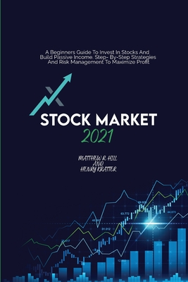 Stock Market 2021: A Beginners Guide To Invest In Stocks And Build Passive Income. Step By Step Strategies And Risk Management To Maximiz Cover Image