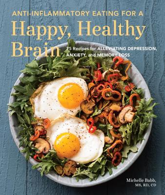 Anti-Inflammatory Eating for a Happy, Healthy Brain: 75 Recipes for Alleviating Depression, Anxiety, and Memory Loss Cover Image