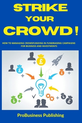 Strike Your Crowd!: How To Managing Crowdfunding in Fundraising Campaigns For Business And Investments Cover Image