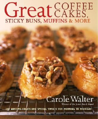 Great Coffee Cakes, Sticky Buns, Muffins & More: 200 Anytime Treats and Special Sweets for Morning to Midnight Cover Image