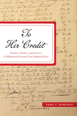 To Her Credit: Women, Finance, and the Law in Eighteenth-Century New England Cities (Studies in Early American Economy and Society from the Libra) Cover Image