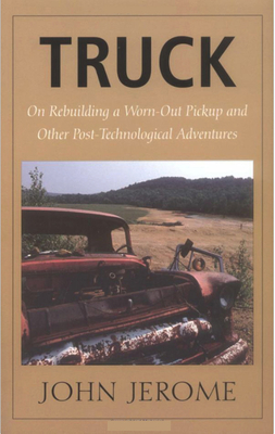 Truck: On Rebuilding a Worn-Out Pickup and Other Post-Technological Adventures Cover Image