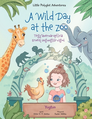 A Wild Day at the Zoo / Tegg'anernarqellria Erneq Ungungssirvigmi - Yup'ik (Yugtun) Edition: Children's Picture Book Cover Image