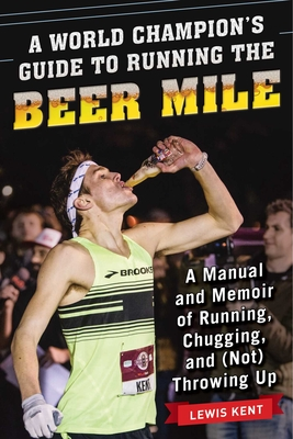A World Champion's Guide to Running the Beer Mile: A Manual and Memoir of Running, Chugging, and (Not) Throwing Up Cover Image