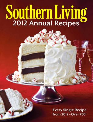 Southern Living 2012 Annual Recipes: Every Single Recipe from 2012 -- Over 750!Editors of Southern Living Magazine