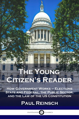 The Young Citizen's Reader: How Government Works - Elections State and Federal, the Public Sector, and the Law of the US Constitution Cover Image