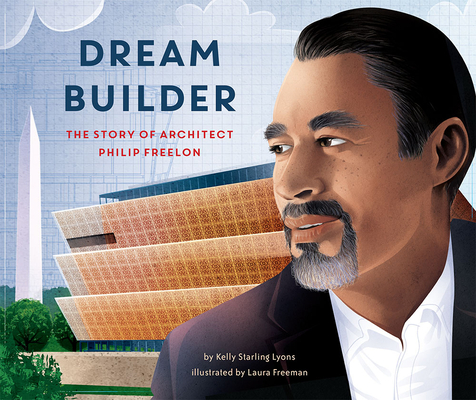 Dream Builder: The Story of Architect Philip Freelon Kelly Starling Lyons, Laura Freeman (Illus.), Lee & Low Books, $19.95,