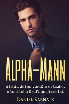 Alpha-Mann: Wie du deine verführerische, männliche Kraft entfesselst Cover Image