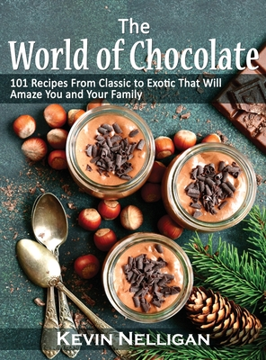 The World of Chocolate: 101 Recipes From Classic to Exotic That Will Amaze You and Your Family Cover Image