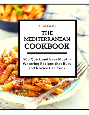 The Mediterranean Cookbook: 500 Quick and Easy MouthWatering Recipes that Busy and Novice Can Cook Cover Image