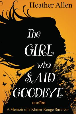The Girl Who Said Goodbye: A Memoir of a Khmer Rouge Survivor Cover Image