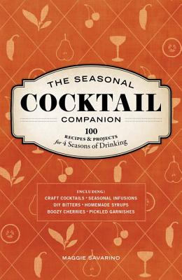 The Seasonal Cocktail Companion: 100 Recipes & Projects for 4 Seasons of Drinking Cover Image