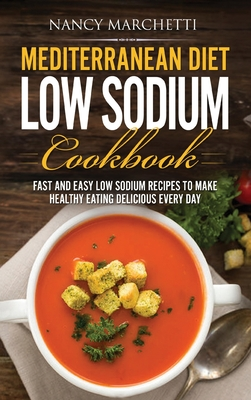 Mediterranean Diet Low Sodium Cookbook: Fast and Easy Low Sodium Recipes to Make Healthy Eating Delicious Every Day Cover Image
