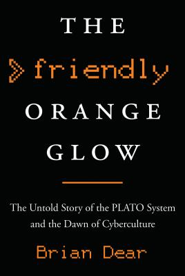 The Friendly Orange Glow: The Untold Story of the Plato System and the Dawn of Cyberculture Cover Image