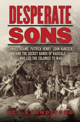 Desperate Sons: Samuel Adams, Patrick Henry, John Hancock, and the Secret Bands of Radicals Who Led the Colonies to War Cover Image
