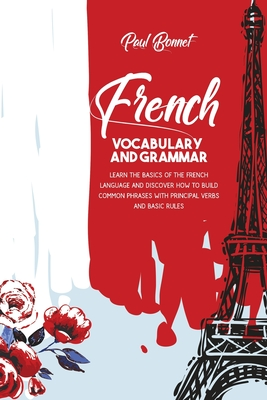 French Vocabulary And Grammar: Learn The Basics Of The French Language And Discover How To Build Common Phrases With Principal Verbs And Basic Rules Cover Image