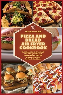 Pizza and Bread Air Fryer Cookbook: The Ultimate High-Tech Yet Simple Way to Enjoy Healthy Food Cooking Delicious Pizza and Bread's Craft Recipes For Cover Image