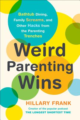 Weird Parenting Wins: Bathtub Dining, Family Screams, and Other Hacks from the Parenting Trenches Cover Image