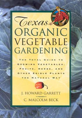 Texas Organic Vegetable Gardening: The Total Guide to Growing Vegetables, Fruits, Herbs, and Other Edible Plants the Natural Way Cover Image