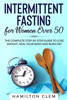 Intermittent Fasting for Women Over 50: The Complete Step-By-Step Guide to Lose Weight, Heal your Body and Burn Fat Cover Image