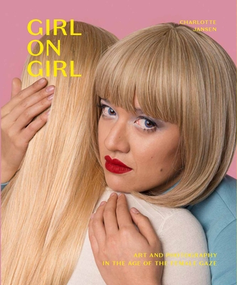 Girl on Girl: Art and Photography in the Age of the Female Gaze (40 artists redefining the fields of fashion, art, advertising and photojournalism) Cover Image