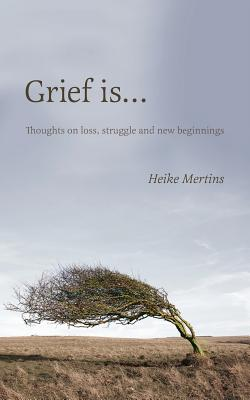 Grief is...: Thoughts on loss, struggle and new beginnings Cover Image