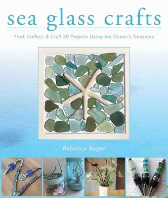 Sea Glass Crafts: Find, Collect, & Craft More Than 20 Projects Using the Ocean's Treasures Cover Image