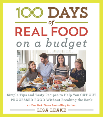 100 Days of Real Food: On a Budget: Simple Tips and Tasty Recipes to Help You Cut Out Processed Food Without Breaking the Bank (100 Days of Real Food series) Cover Image
